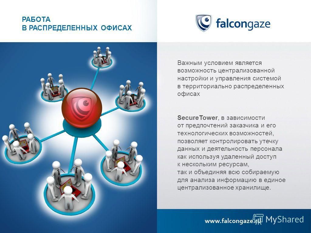 РАБОТА В РАСПРЕДЕЛЕННЫХ ОФИСАХ Важным условием является возможность централизованной настройки и управления системой в территориально распределенных офисах SecureTower, в зависимости от предпочтений заказчика и его технологических возможностей, позво
