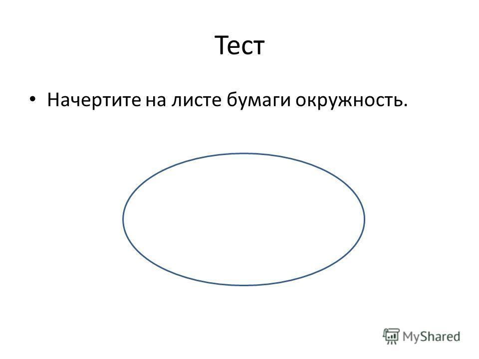 Тест Начертите на листе бумаги окружность.