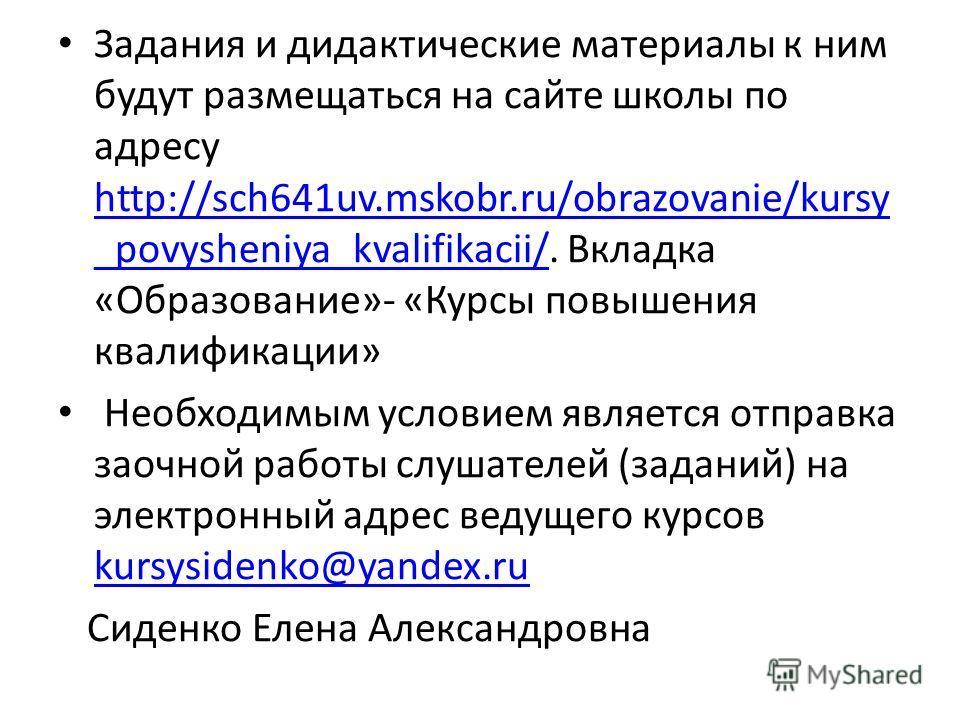 Задания и дидактические материалы к ним будут размещаться на сайте школы по адресу http://sch641uv.mskobr.ru/obrazovanie/kursy _povysheniya_kvalifikacii/. Вкладка «Образование»- «Курсы повышения квалификации» http://sch641uv.mskobr.ru/obrazovanie/kur