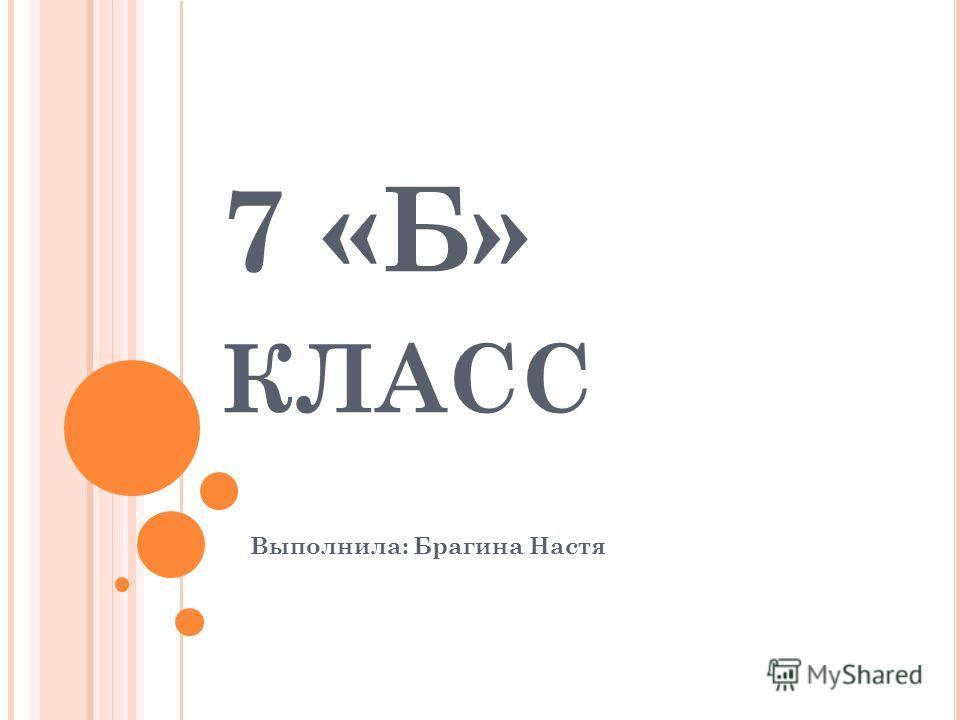 7 «Б» КЛАСС Выполнила: Брагина Настя