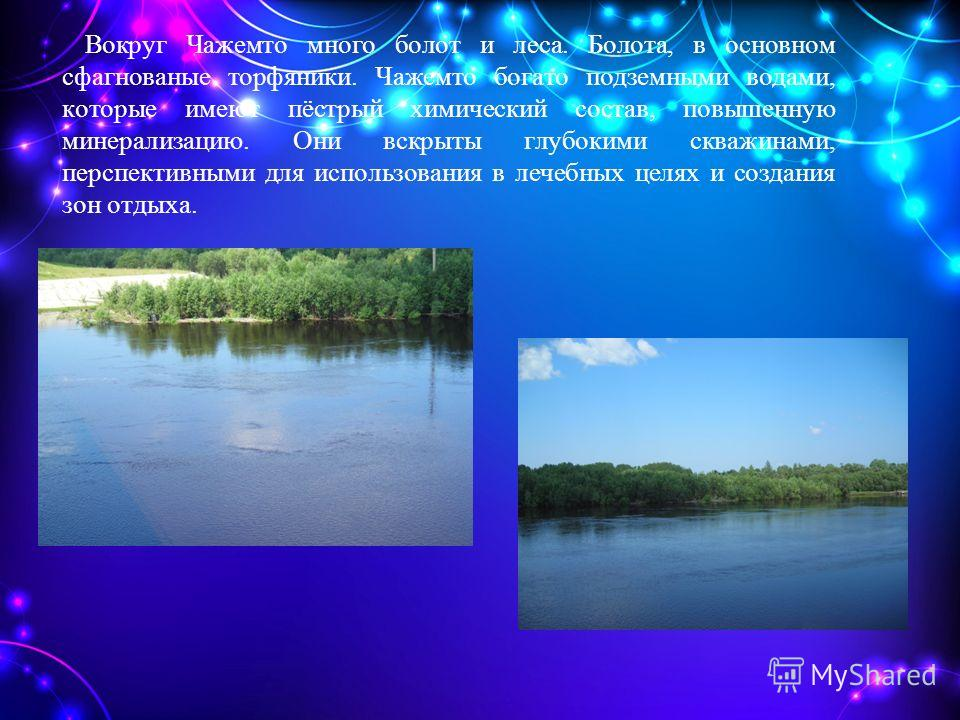 Вокруг Чажемто много болот и леса. Болота, в основном сфагнованые торфяники. Чажемто богато подземными водами, которые имеют пёстрый химический состав, повышенную минерализацию. Они вскрыты глубокими скважинами, перспективными для использования в леч