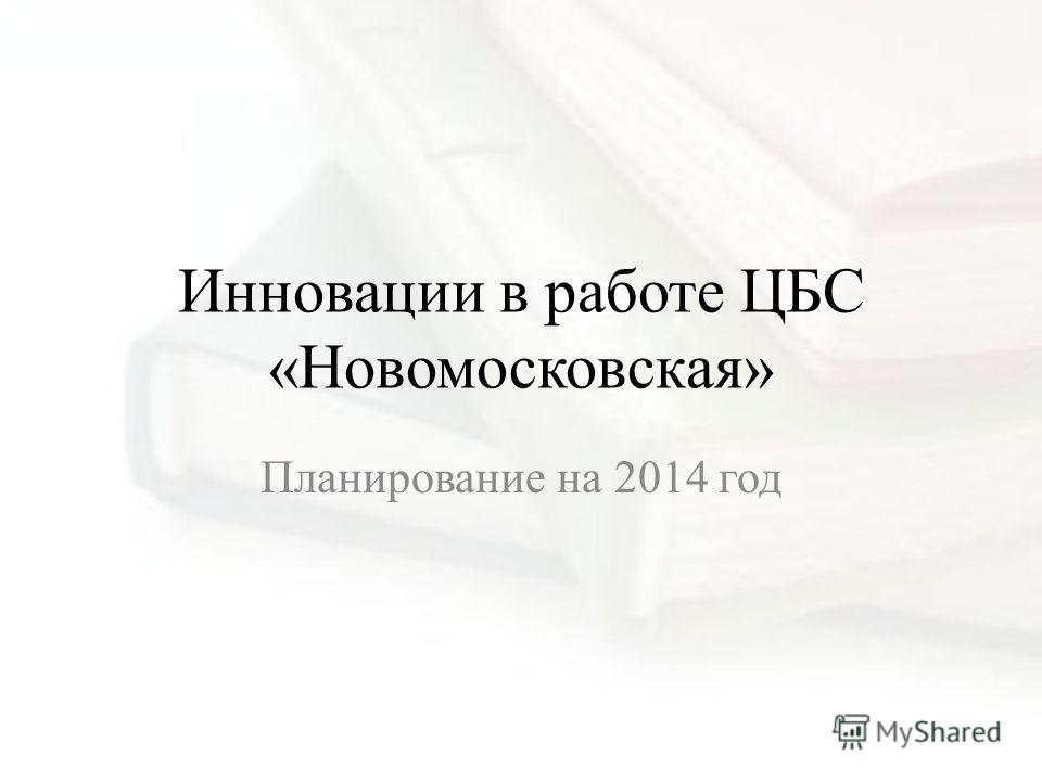 Инновации в работе ЦБС «Новомосковская» Планирование на 2014 год