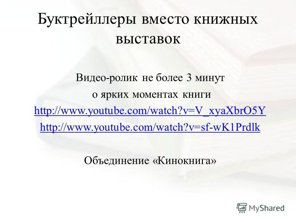Буктрейллеры вместо книжных выставок Видео-ролик не более 3 минут о ярких моментах книги http://www.youtube.com/watch?v=V_xyaXbrO5Y http://www.youtube.com/watch?v=sf-wK1Prdlk Объединение «Кинокнига»