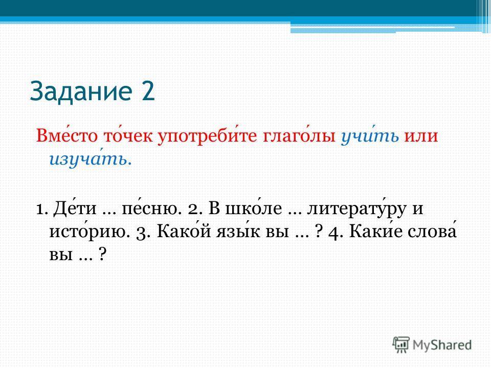 Задание 2 Вместо точек употребите глаголы учить или изучать. 1. Дети … песню. 2. В школе … литературу и историю. 3. Какой язык вы … ? 4. Какие слова вы … ?