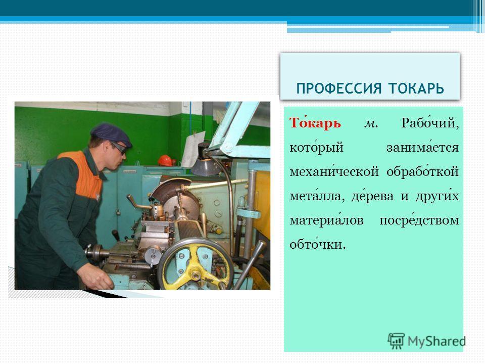 ПРОФЕССИЯ ТОКАРЬ Токарь м. Рабочий, который занимается механичаской обработкой металла, дерева и других материалов посредством обточки.