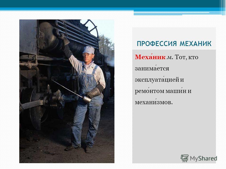 ПРОФЕССИЯ МЕХАНИК Механик м. Тот, кто занимается эксплуатацией и ремонтом машин и механизмов.