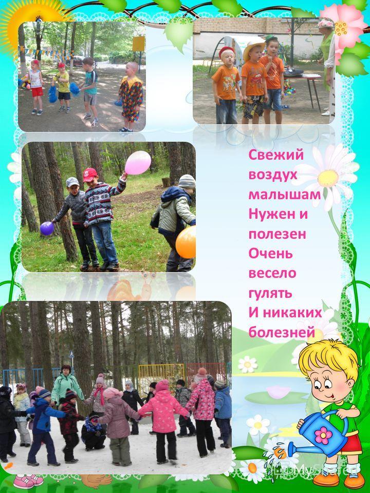Свежий воздух малышам Нужен и полезен Очень весело гулять И никаких болезней