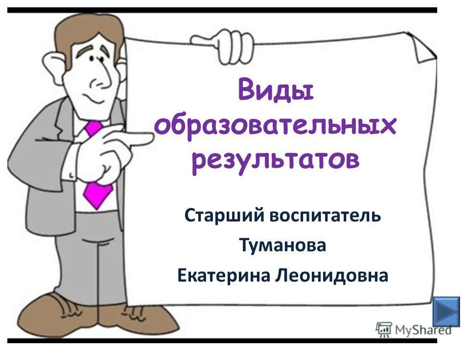 Виды образовательных результатов Старший воспитатель Туманова Екатерина Леонидовна