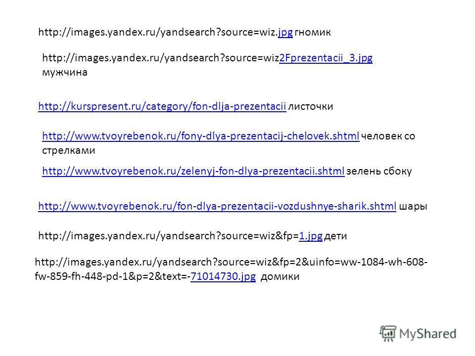 http://images.yandex.ru/yandsearch?source=wiz.jpg гномикjpg http://images.yandex.ru/yandsearch?source=wiz2Fprezentacii_3. jpg мужчина 2Fprezentacii_3. jpg http://kurspresent.ru/category/fon-dlja-prezentaciihttp://kurspresent.ru/category/fon-dlja-prez