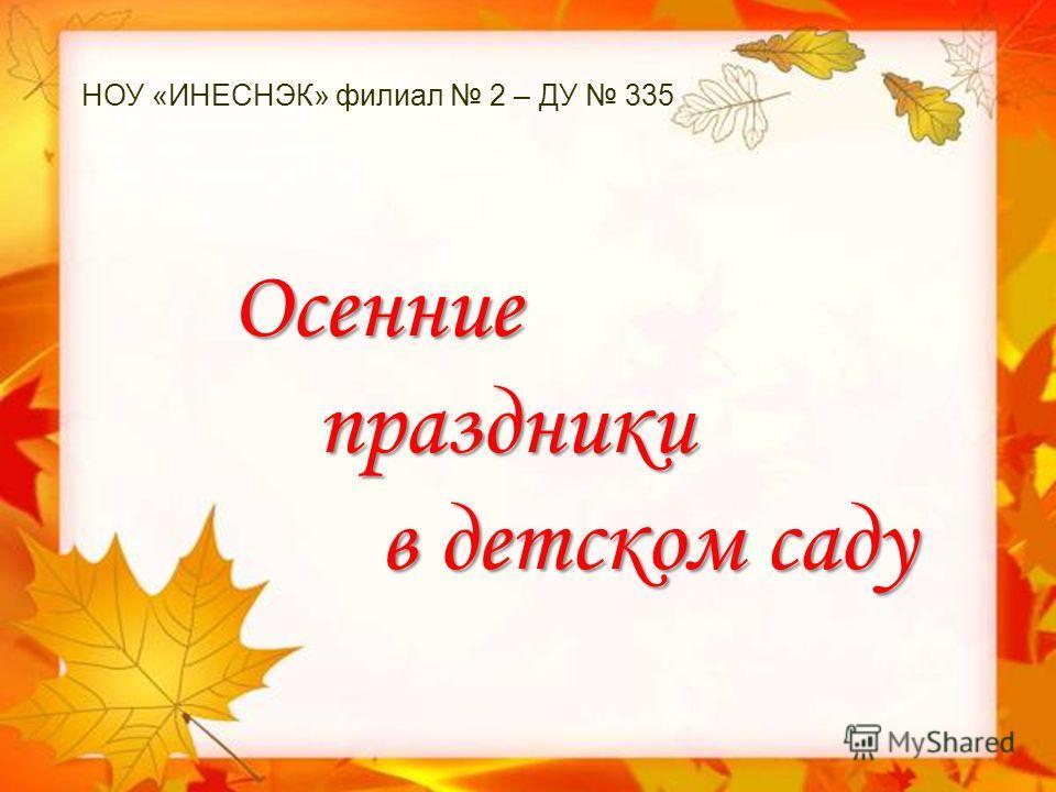 НОУ «ИНЕСНЭК» филиал 2 – ДУ 335 Осенние праздники праздники в детском саду в детском саду