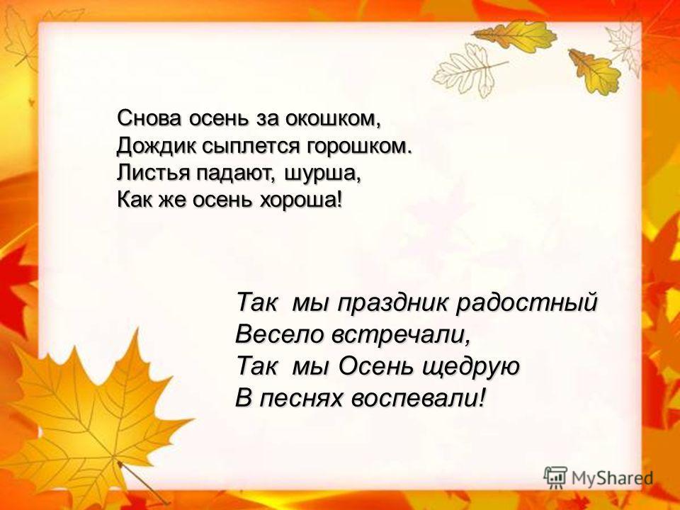 Так мы праздник радостный Весело встречали, Так мы Осень щедрую В песнях воспевали! Снова осень за окошком, Дождик сыплется горошком. Листья падают, шурша, Как же осень хороша!