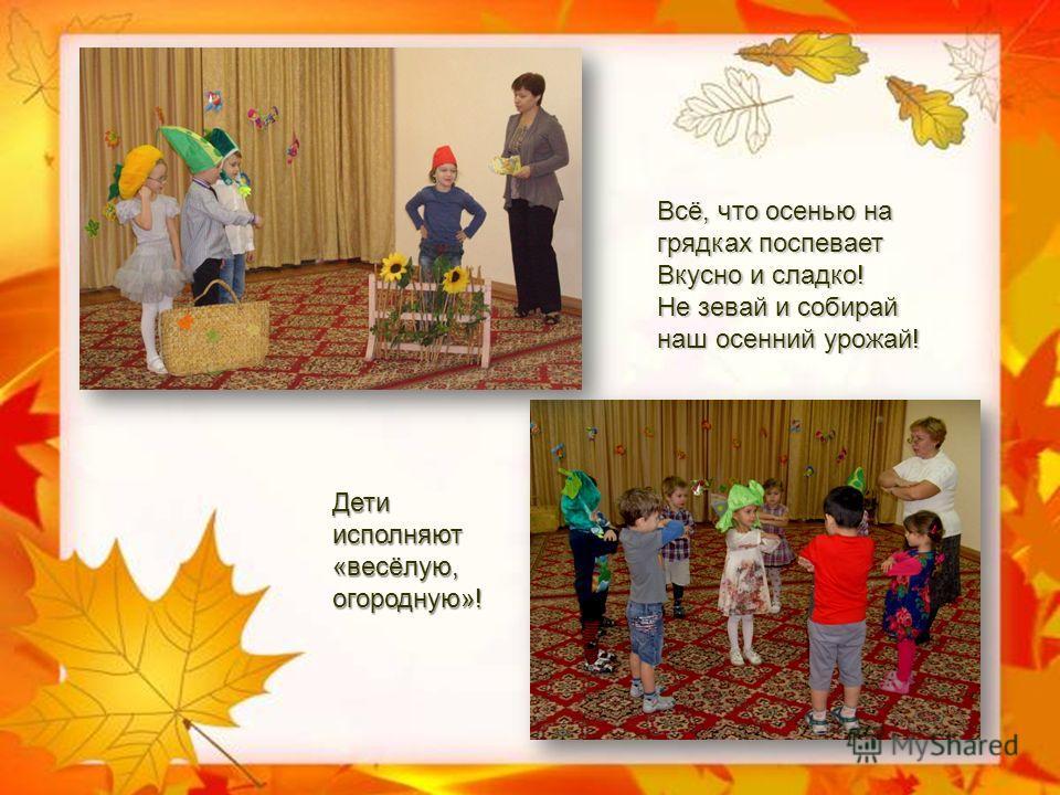 Всё, что осенью на грядках поспевает Вкусно и сладко! Не зевай и собирай наш осенний урожай! Дети исполняют «весёлую, огородную»!