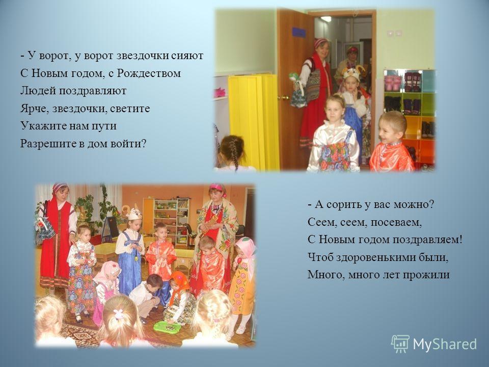 - У ворот, у ворот звездочки сияют С Новым годом, с Рождеством Людей поздравляют Ярче, звездочки, светите Укажите нам пути Разрешите в дом войти? - А сорить у вас можно? Сеем, сеем, посеваем, С Новым годом поздравляем! Чтоб здоровенькими были, Много,