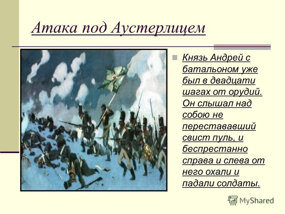 Атака под Аустерлицем Князь Андрей с батальоном уже был в двадцати шагах от орудий. Он слышал над собою не перестававший свист пуль, и беспрестанно справа и слева от него охали и падали солдаты.