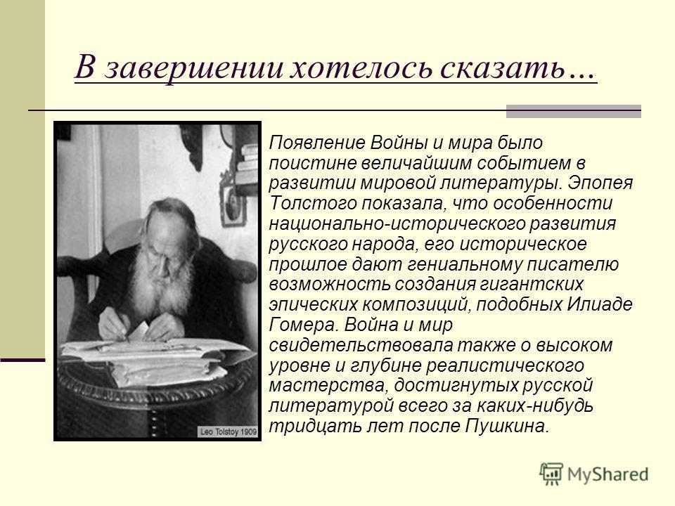 В завершении хотелось сказать… Появление Войны и мира было поистине величайшим событием в развитии мировой литературы. Эпопея Толстого показала, что особенности национально-исторического развития русского народа, его историческое прошлое дают гениаль