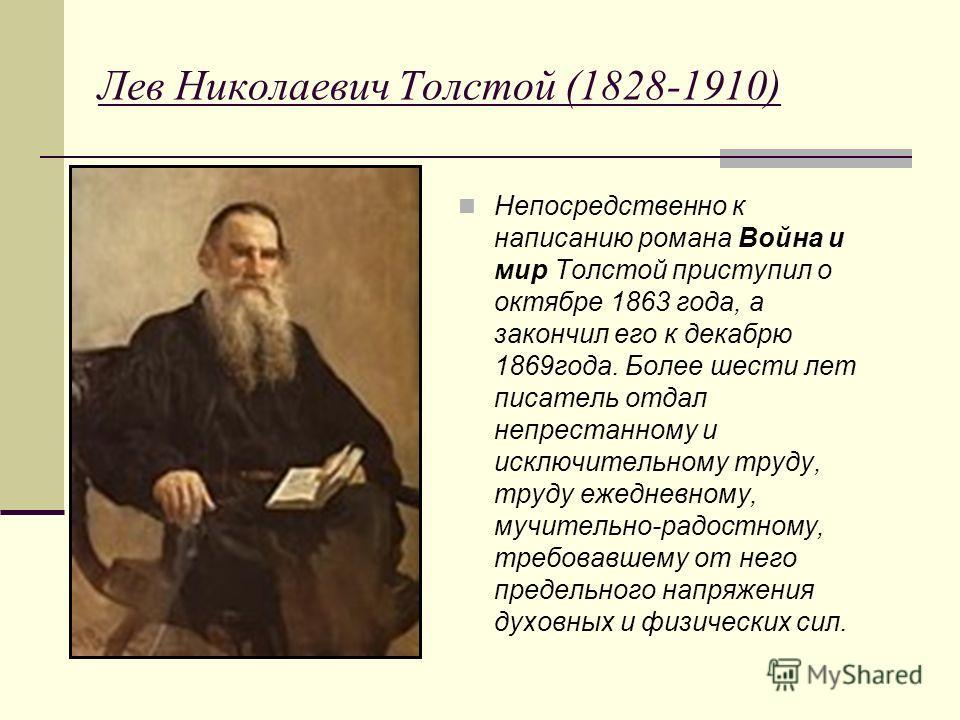 Лев Николаевич Толстой (1828-1910) Непосредственно к написанию романа Война и мир Толстой приступил о октябре 1863 года, а закончил его к декабрю 1869 года. Более шести лет писатель отдал непрестанному и исключительному труду, труду ежедневному, мучи