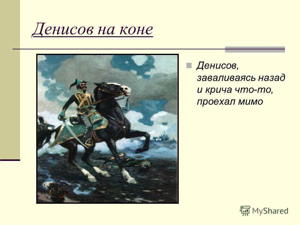 Денисов на коне Денисов, заваливаясь назад и крича что-то, проехал мимо