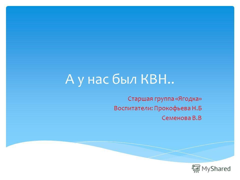 А у нас был КВН.. Старшая группа «Ягодка» Воспитатели: Прокофьева Н.Б Семенова В.В