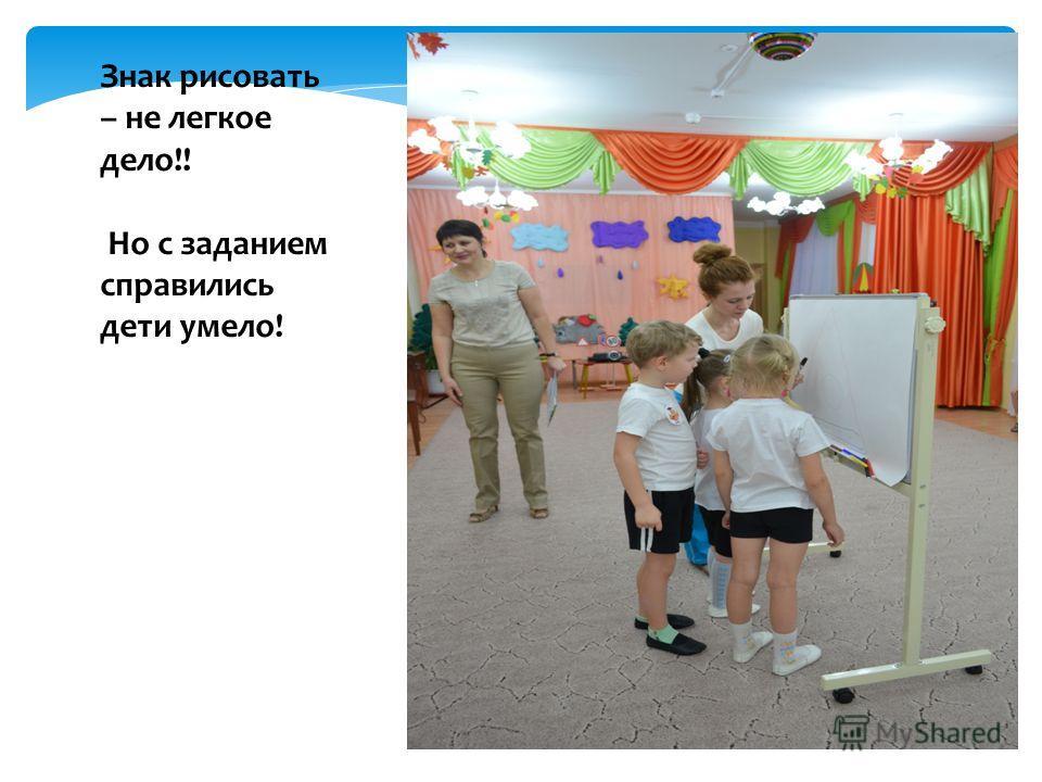 Знак рисовать – не легкое дело!! Но с заданием справились дети умело!