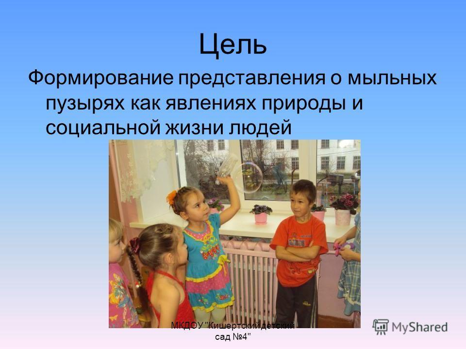 Цель Формирование представления о мыльных пузырях как явлениях природы и социальной жизни людей МКДОУ Кишертский детский сад 4