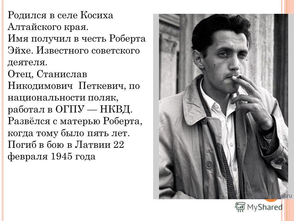Родился в селе Косиха Алтайского края. Имя получил в честь Роберта Эйхе. Известного советского деятеля. Отец, Станислав Никодимович Петкевич, по национальности поляк, работал в ОГПУ НКВД. Развёлся с матерью Роберта, когда тому было пять лет. Погиб в