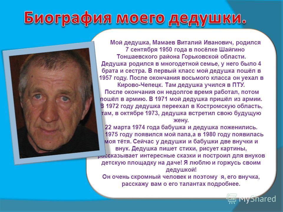 Мой дедушка, Мамаев Виталий Иванович, родился 7 сентября 1950 года в посёлке Шайгино Тоншаевского района Горьковской области. Дедушка родился в многодетной семье, у него было 4 брата и сестра. В первый класс мой дедушка пошёл в 1957 году. После оконч
