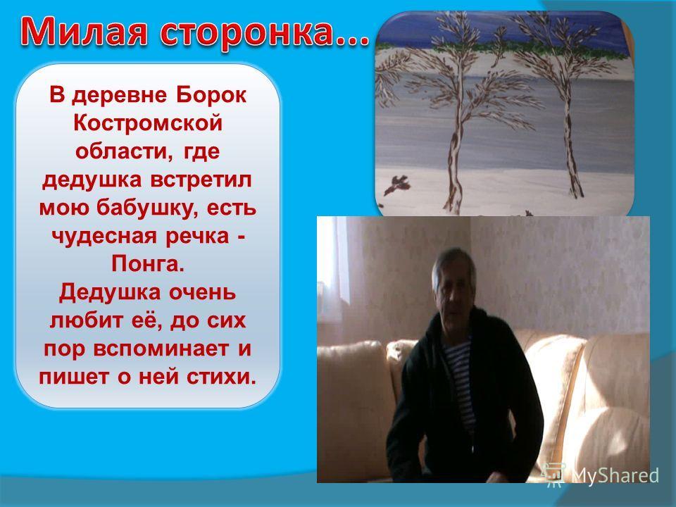 В деревне Борок Костромской области, где дедушка встретил мою бабушку, есть чудесная речка - Понга. Дедушка очень любит её, до сих пор вспоминает и пишет о ней стихи.