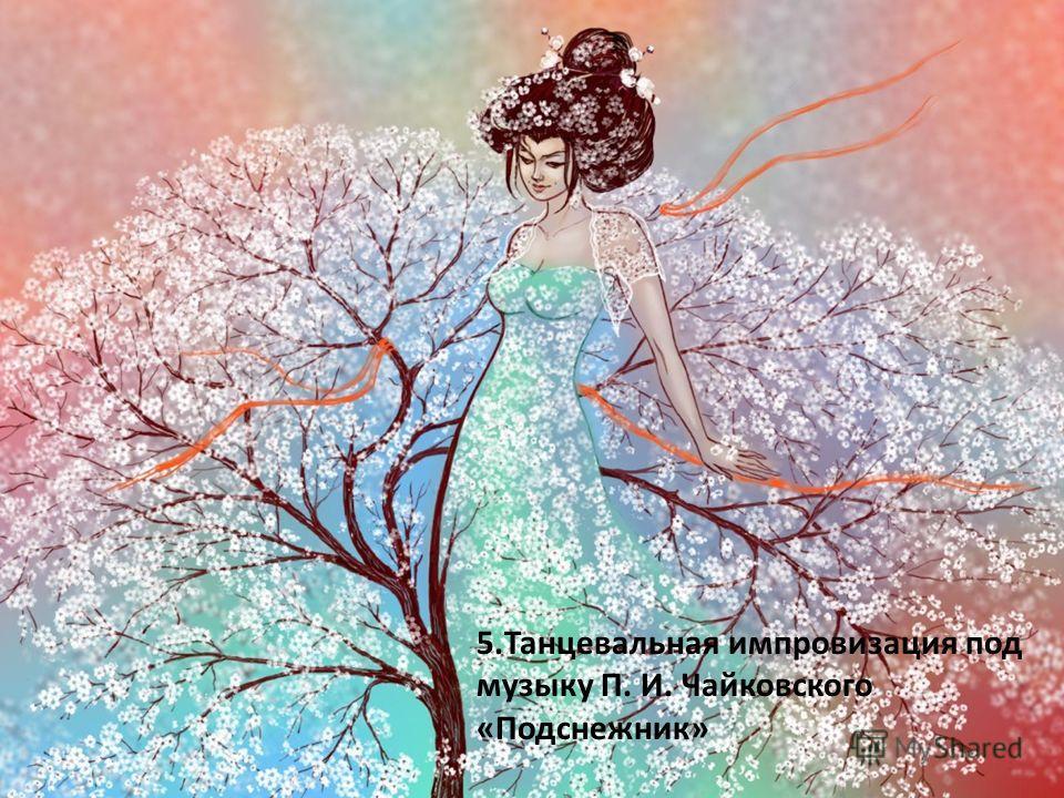 5. Танцевальная импровизация под музыку П. И. Чайковского «Подснежник»