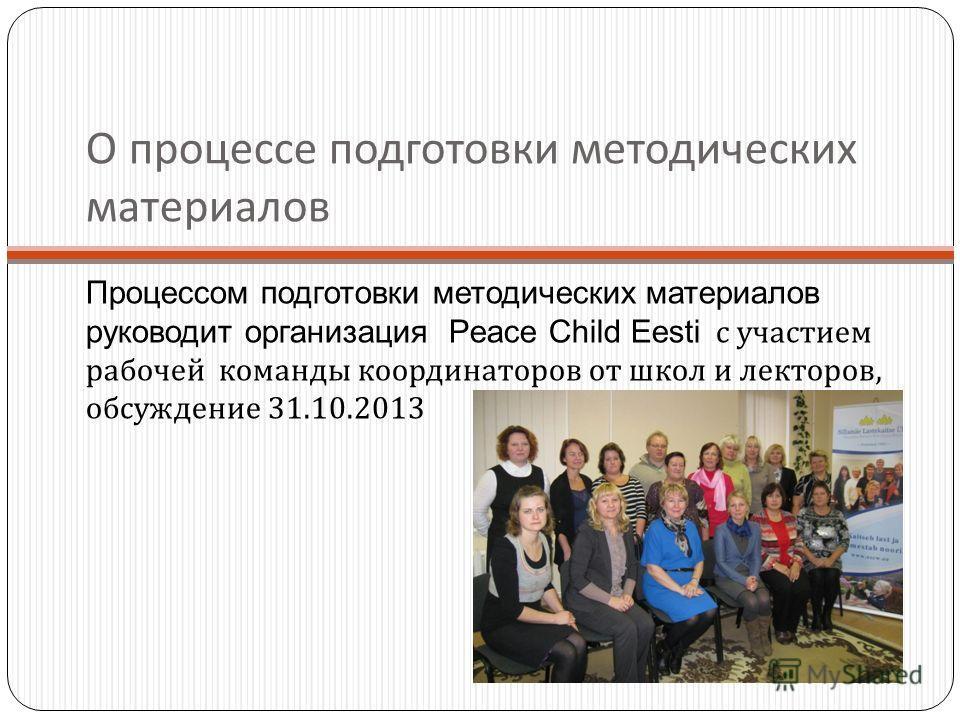 О процессе подготовки методических материалов Процессом подготовки методических материалов руководит организация Peace Child Eesti с участием рабочей команды координаторов от школ и лекторов, обсуждение 31.10.2013