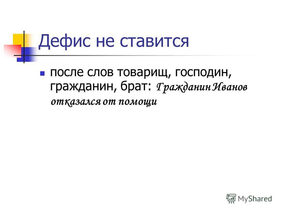 Дефис не ставится после слов товарищ, господин, гражданин, брат: Гражданин Иванов отказался от помощи