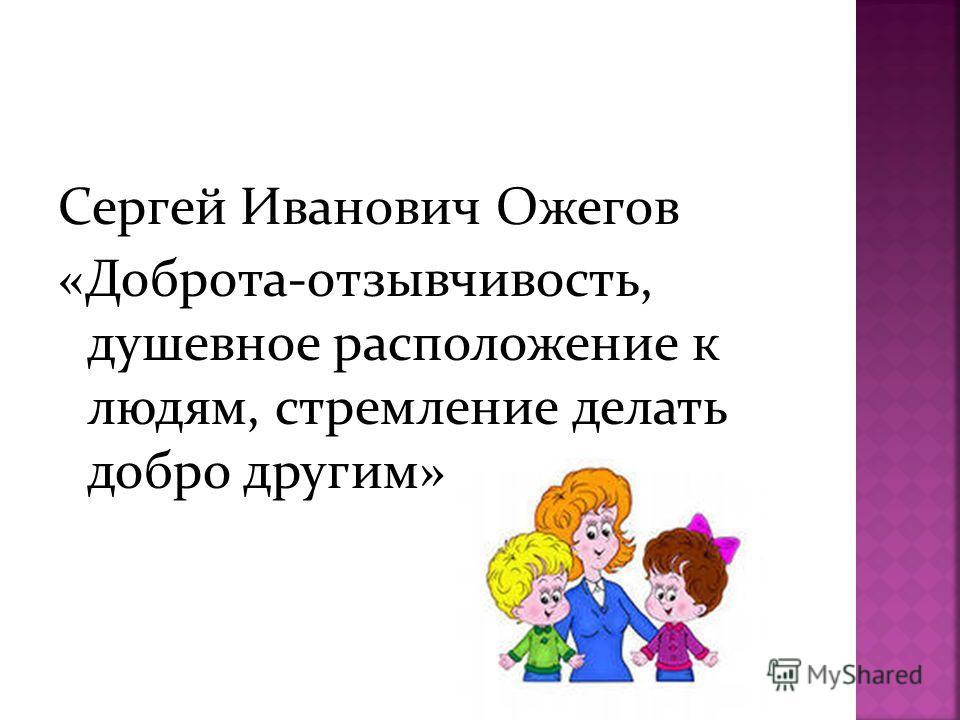 Сергей Иванович Ожегов «Доброта-отзывчивость, душевное расположение к людям, стремление делать добро другим»