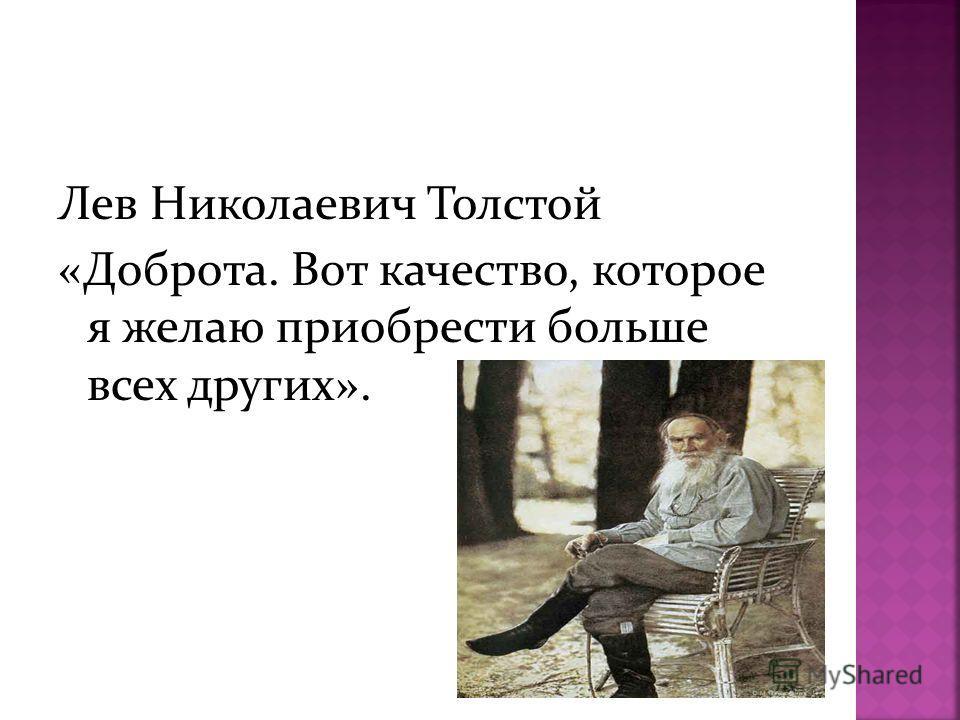 Лев Николаевич Толстой «Доброта. Вот качество, которое я желаю приобрести больше всех других».