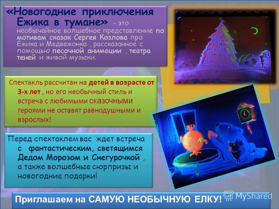 «Новогодние приключения Ежика в тумане» - это необычайное волшебное представление по мотивам сказок Сергея Козлова про Ежика и Медвежонка, рассказанное с помощью песочной анимации, театра теней и живой музыки. Спектакль рассчитан на детей в возрасте