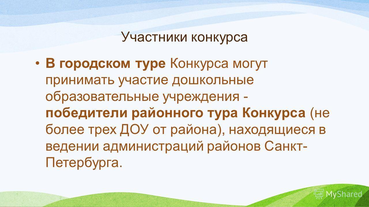 Участники конкурса В городском туре Конкурса могут принимать участие дошкольные образовательные учреждения - победители районного тура Конкурса (не более трех ДОУ от района), находящиеся в ведении администраций районов Санкт- Петербурга.