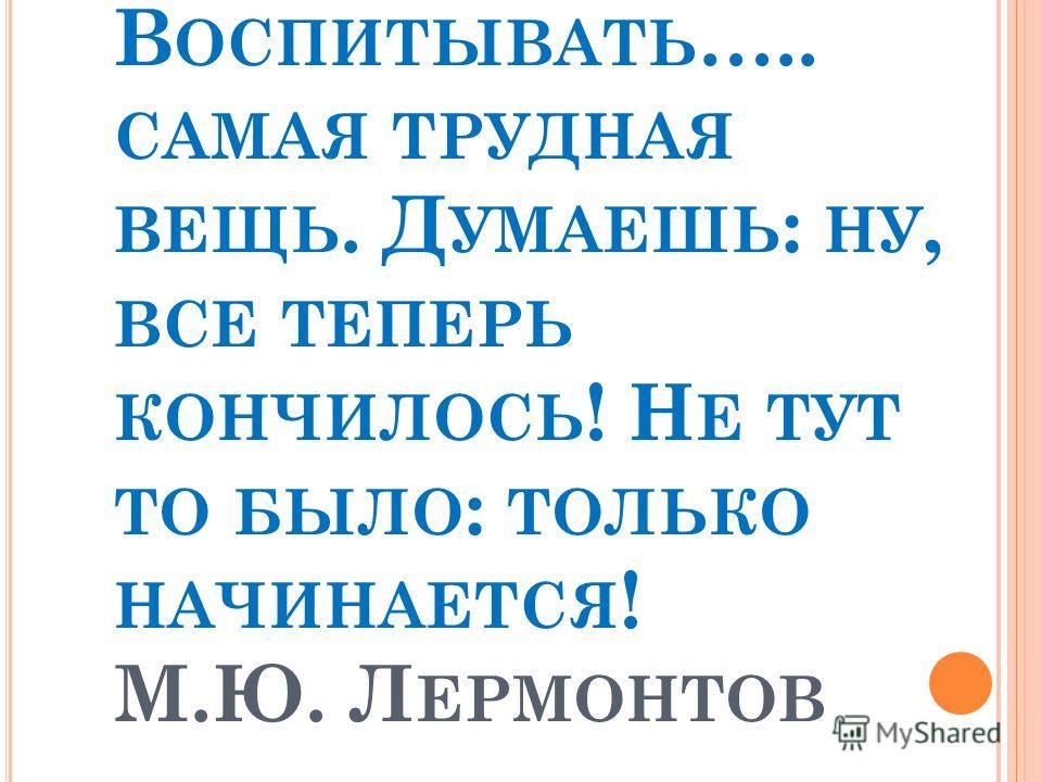 В ОСПИТЫВАТЬ ….. САМАЯ ТРУДНАЯ ВЕЩЬ. Д УМАЕШЬ : НУ, ВСЕ ТЕПЕРЬ КОНЧИЛОСЬ ! Н Е ТУТ ТО БЫЛО : ТОЛЬКО НАЧИНАЕТСЯ ! М.Ю. Л ЕРМОНТОВ
