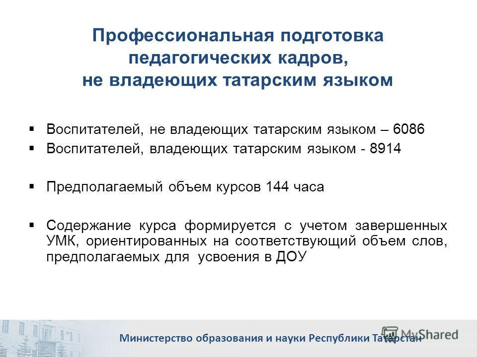 Профессиональная подготовка педагогических кадров, не владеющих татарским языком Воспитателей, не владеющих татарским языком – 6086 Воспитателей, владеющих татарским языком - 8914 Предполагаемый объем курсов 144 часа Содержание курса формируется с уч