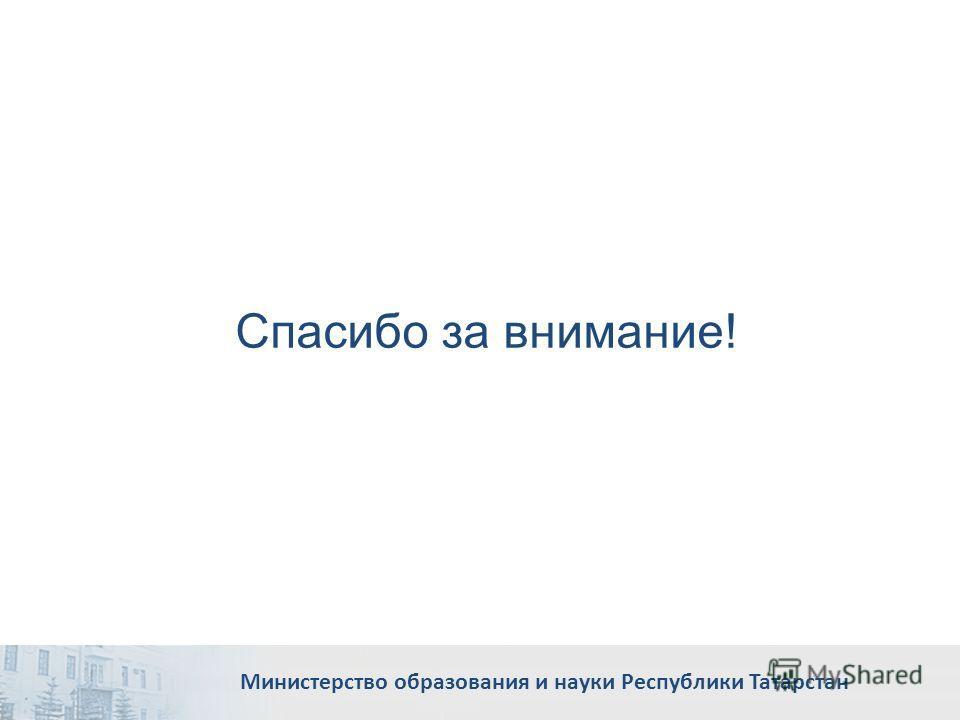 Спасибо за внимание! Министерство образования и науки Республики Татарстан