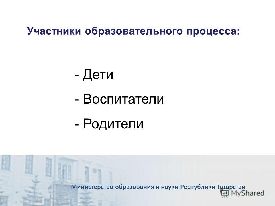 Участники образовательного процесса: Министерство образования и науки Республики Татарстан - Дети - Воспитатели - Родители