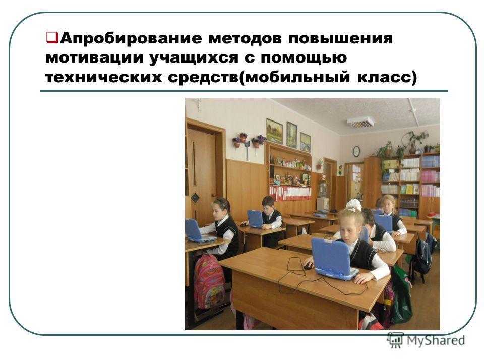 Апробирование методов повышения мотивации учащихся с помощью технических средств(мобильный класс)