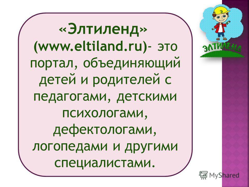 «Элтиленд» (www.eltiland.ru)- это портал, объединяющий детей и родителей с педагогами, детскими психологами, дефектологами, логопедами и другими специалистами.