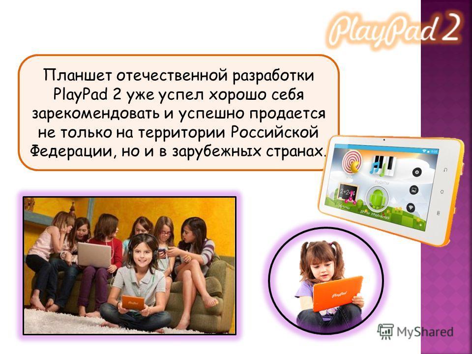 Планшет отечественной разработки PlayPad 2 уже успел хорошо себя зарекомендовать и успешно продается не только на территории Российской Федерации, но и в зарубежных странах.