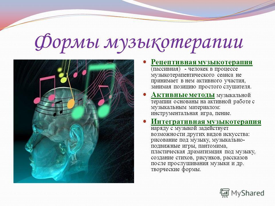 Формы музыкотерапии Рецептивная музыкотерапия (пассивная) - человек в процессе музыка терапевтического сеанса не принимает в нем активного участия, занимая позицию простого слушателя. Активные методы музыкальной терапии основаны на активной работе с