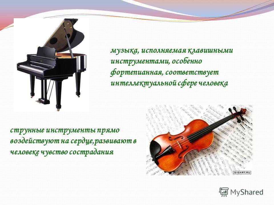 музыка, исполняемая клавишными инструментами, особенно фортепианная, соответствует интеллектуальной сфере человека струнные инструменты прямо воздействуют на сердце,развивают в человеке чувство сострадания