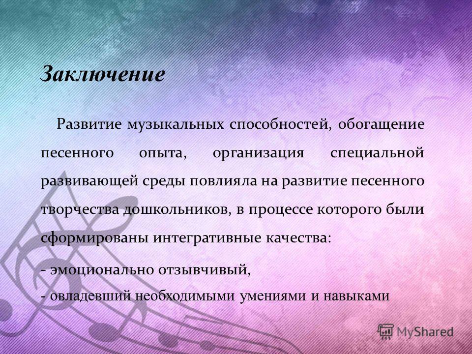 Заключение Развитие музыкальных способностей, обогащение песенного опыта, организация специальной развивающей среды повлияла на развитие песенного творчества дошкольников, в процессе которого были сформированы интегративные качества: - эмоционально о