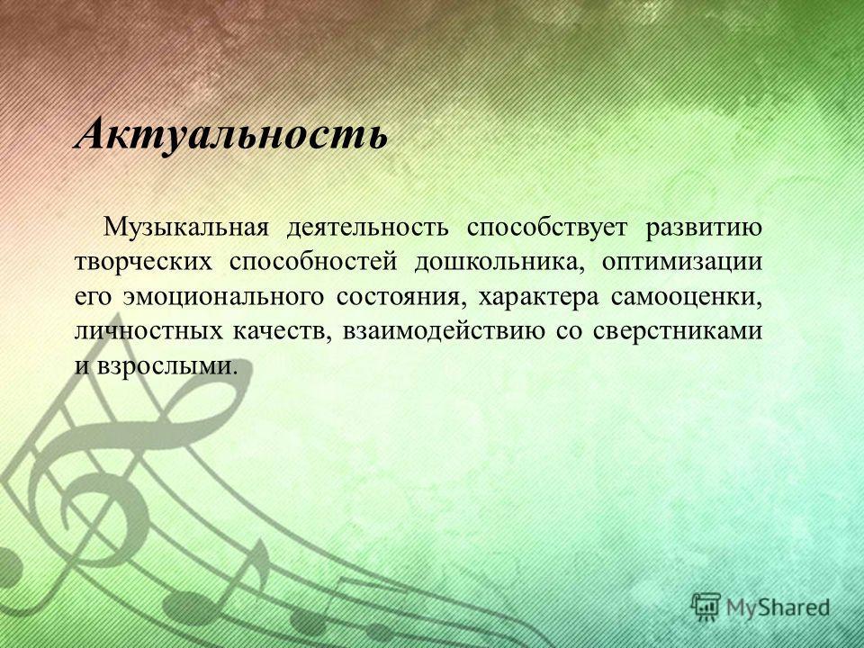 Актуальность Музыкальная деятельность способствует развитию творческих способностей дошкольника, оптимизации его эмоционального состояния, характера самооценки, личностных качеств, взаимодействию со сверстниками и взрослыми.