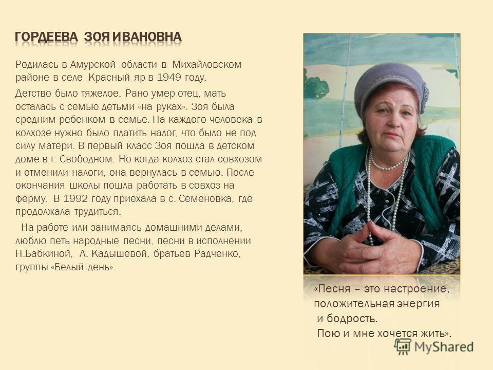 Родилась в Амурской области в Михайловском районе в селе Красный яр в 1949 году. Детство было тяжелое. Рано умер отец, мать осталась с семью детьми «на руках». Зоя была средним ребенком в семье. На каждого человека в колхозе нужно было платить налог,