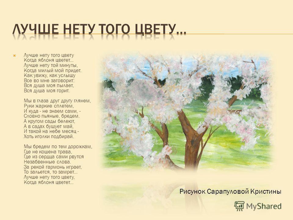 Лучше нету того цвету Когда яблоня цветет... Лучше нету той минуты, Когда милый мой придет. Как увижу, как услышу Все во мне заговорит: Вся душа моя пылает, Вся душа моя горит. Мы в глаза друг другу глянем, Руки жаркие сплетем, И куда - не знаем сами