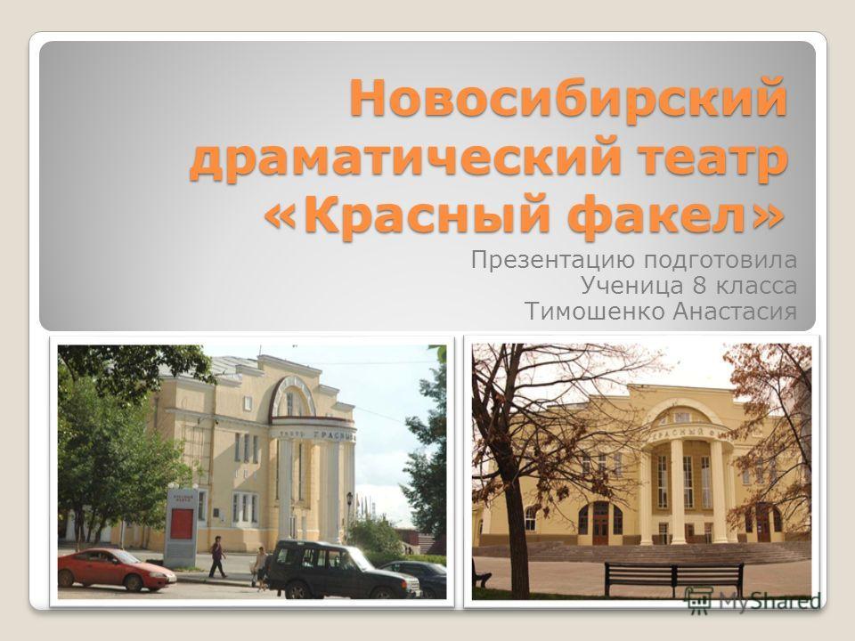 Новосибирский драматический театр «Красный факел» Презентацию подготовила Ученица 8 класса Тимошенко Анастасия