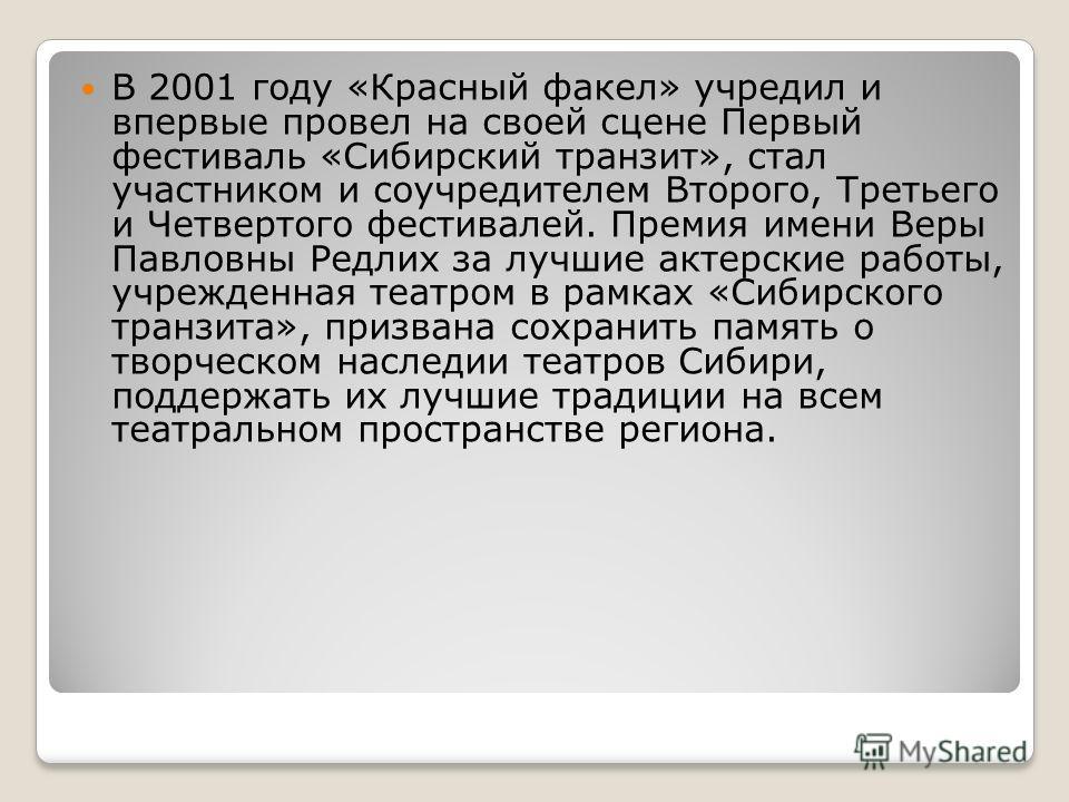В 2001 году «Красный факел» учредил и впервые провел на своей сцене Первый фестиваль «Сибирский транзит», стал участником и соучредителем Второго, Третьего и Четвертого фестивалей. Премия имени Веры Павловны Редлих за лучшие актерские работы, учрежде
