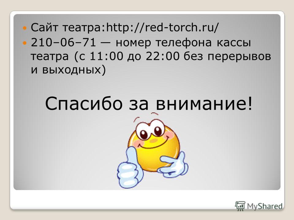 Сайт театра:http://red-torch.ru/ 210–06–71 номер телефона кассы театра (с 11:00 до 22:00 без перерывов и выходных) Спасибо за внимание!